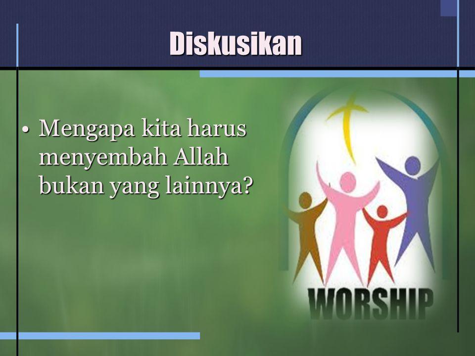 Diskusikan Mengapa kita harus menyembah Allah bukan yang lainnya?Mengapa kita harus menyembah Allah bukan yang lainnya?