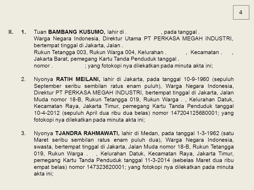 4 II.1.Tuan BAMBANG KUSUMO, lahir di., pada tanggal. Warga Negara Indonesia, Direktur Utama PT PERKASA MEGAH INDUSTRI, bertempat tinggal di Jakarta, J