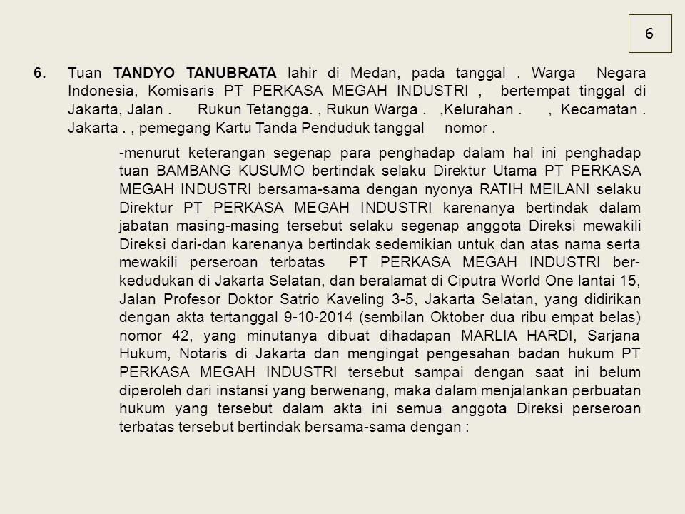 6 6.Tuan TANDYO TANUBRATA lahir di Medan, pada tanggal. Warga Negara Indonesia, Komisaris PT PERKASA MEGAH INDUSTRI, bertempat tinggal di Jakarta, Jal