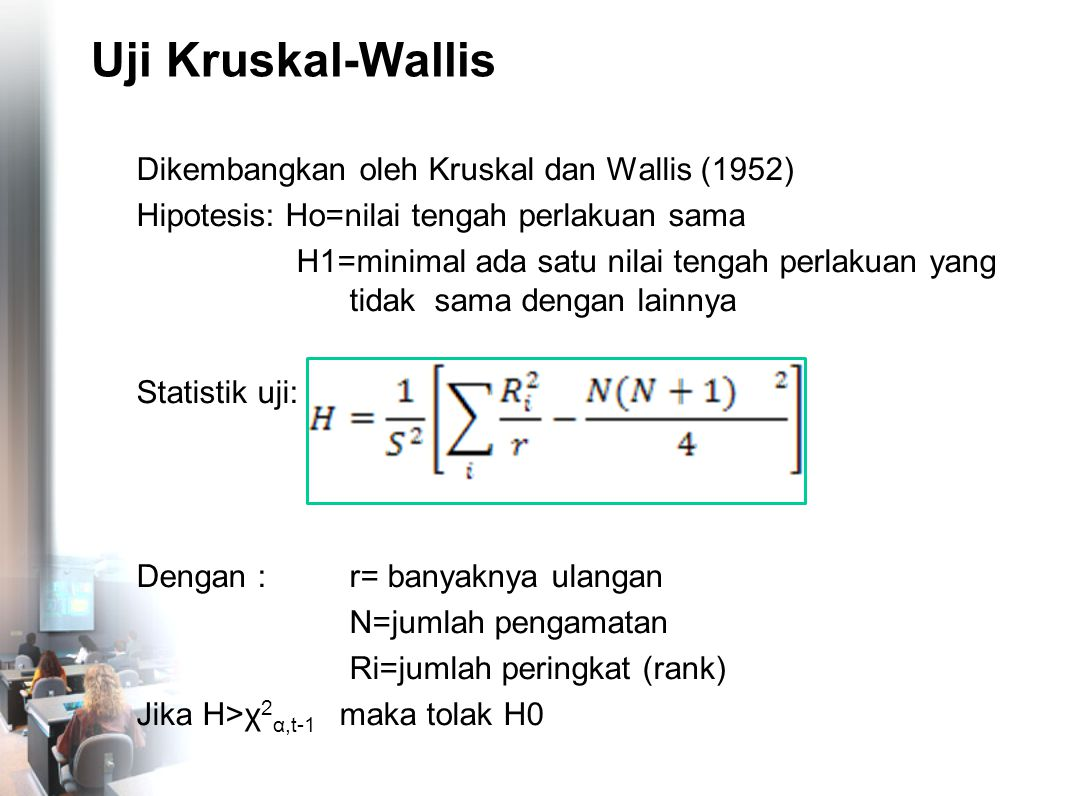 Uji Kruskal-Wallis Dikembangkan oleh Kruskal dan Wallis (1952) Hipotesis: Ho=nilai tengah perlakuan sama H1=minimal ada satu nilai tengah perlakuan ya