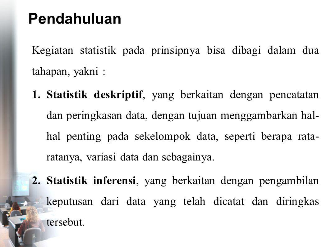 Pendahuluan Kegiatan statistik pada prinsipnya bisa dibagi dalam dua tahapan, yakni : 1.Statistik deskriptif, yang berkaitan dengan pencatatan dan per