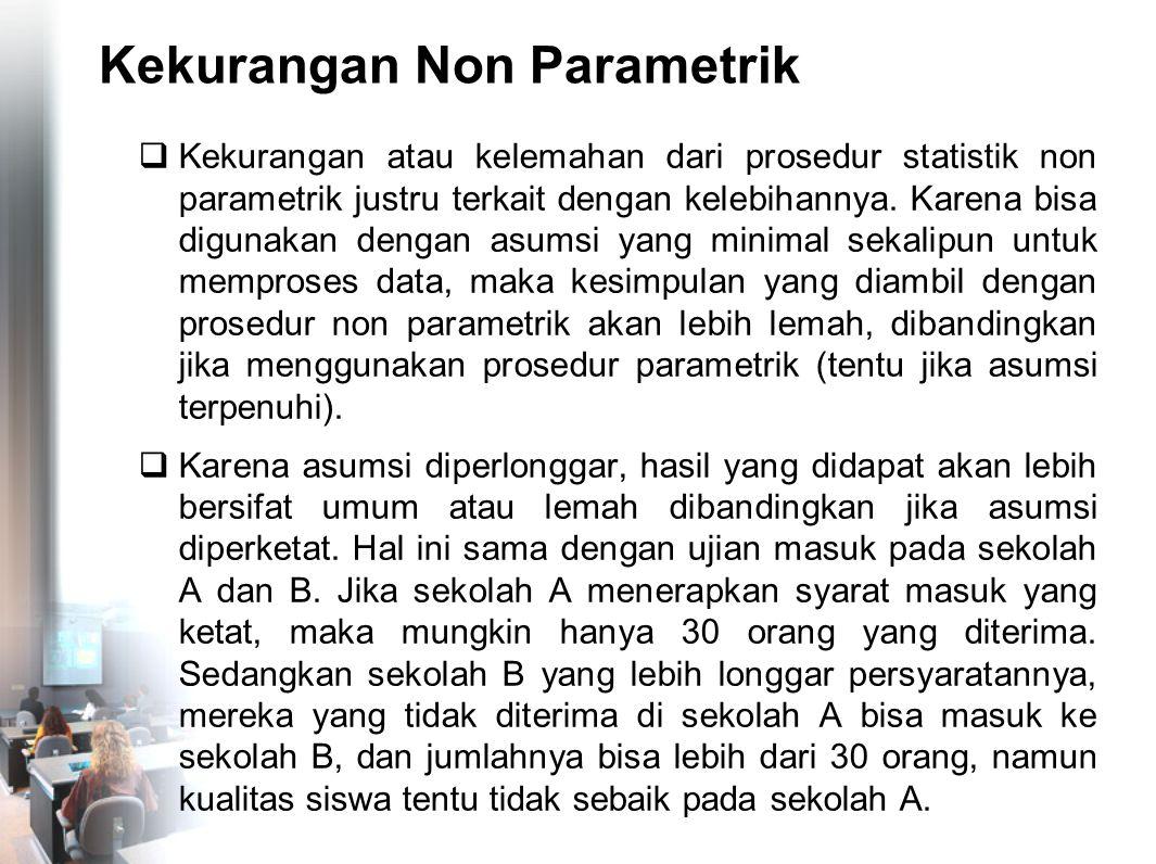 Kekurangan Non Parametrik  Kekurangan atau kelemahan dari prosedur statistik non parametrik justru terkait dengan kelebihannya. Karena bisa digunakan
