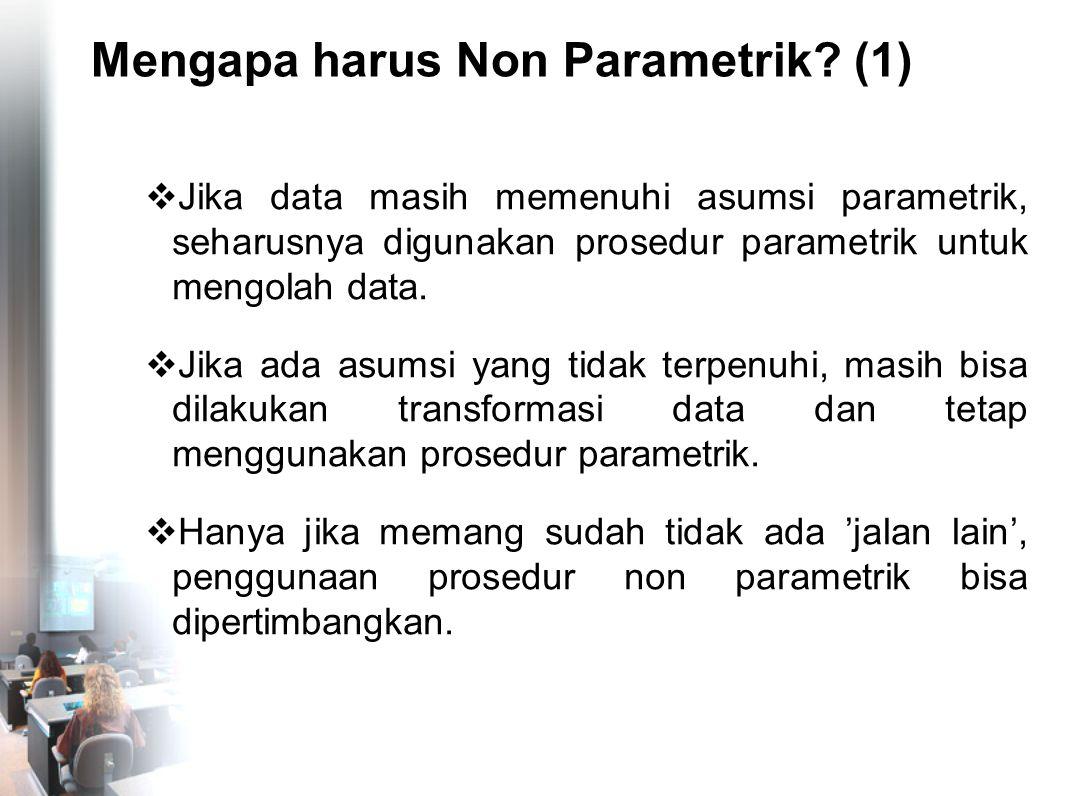 Mengapa harus Non Parametrik? (1)  Jika data masih memenuhi asumsi parametrik, seharusnya digunakan prosedur parametrik untuk mengolah data.  Jika a