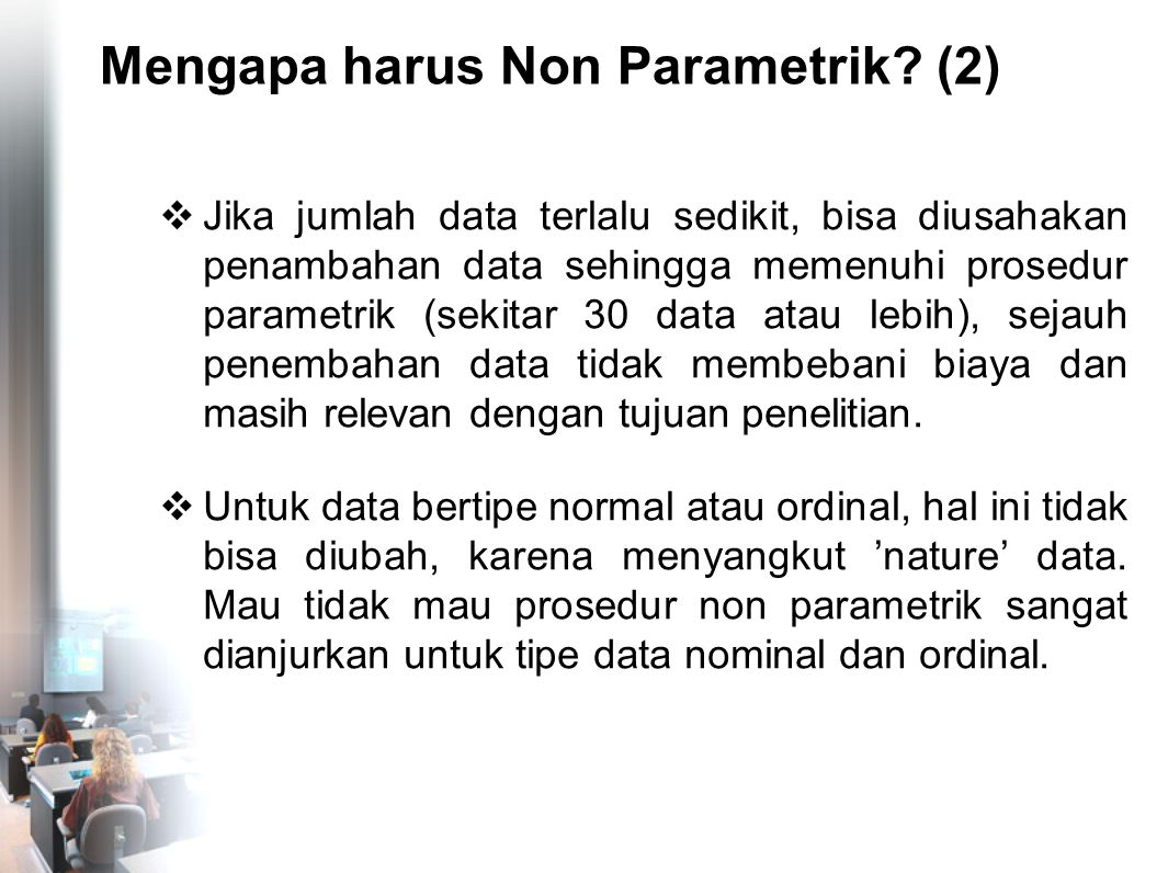 Mengapa harus Non Parametrik? (2)  Jika jumlah data terlalu sedikit, bisa diusahakan penambahan data sehingga memenuhi prosedur parametrik (sekitar 3