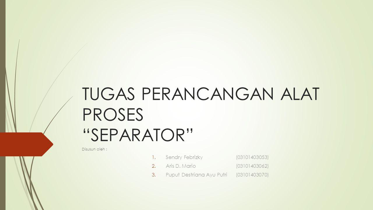"""TUGAS PERANCANGAN ALAT PROSES """"SEPARATOR"""" Disusun oleh : 1.Sendry Febrizky (03101403053) 2.Aris D. Mario (03101403062) 3.Puput Destriana Ayu Putri (03"""