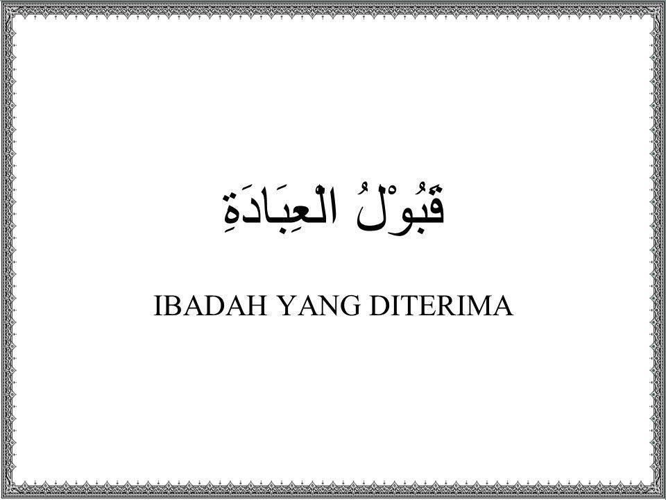 قَبُوْلُ الْعِبَادَةِ IBADAH YANG DITERIMA