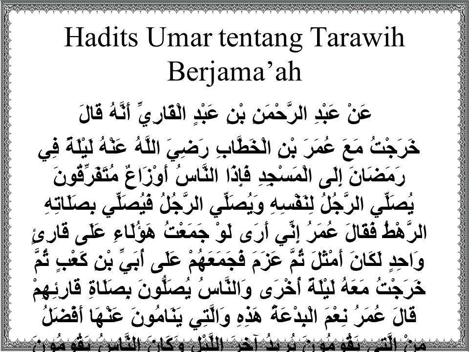 Hadits Umar tentang Tarawih Berjama'ah عَنْ عَبْدِ الرَّحْمَنِ بْنِ عَبْدٍ الْقَارِيِّ أَنَّهُ قَالَ خَرَجْتُ مَعَ عُمَرَ بْنِ الْخَطَّابِ رَضِيَ اللّ