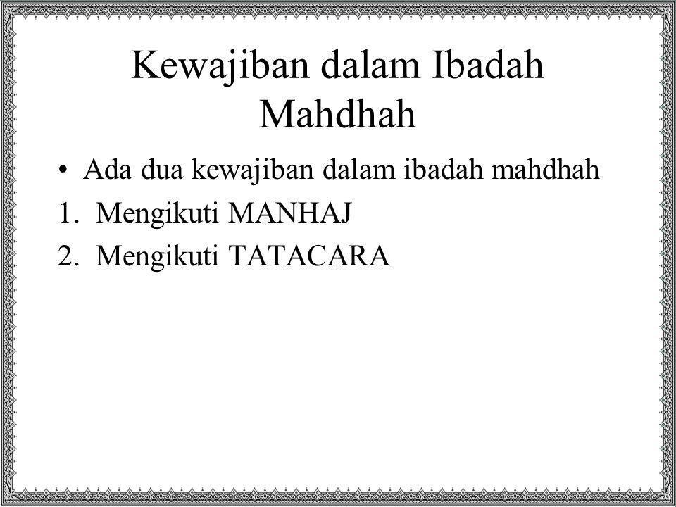 Kewajiban dalam Ibadah Mahdhah Ada dua kewajiban dalam ibadah mahdhah 1.Mengikuti MANHAJ 2.Mengikuti TATACARA