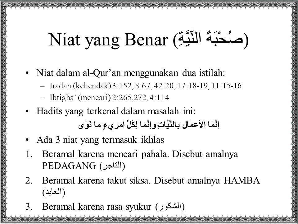 Niat yang Benar ( صُحْبَةُ النِّيَّةِ ) Niat dalam al-Qur'an menggunakan dua istilah: –Iradah (kehendak) 3:152, 8:67, 42:20, 17:18-19, 11:15-16 –Ibtig