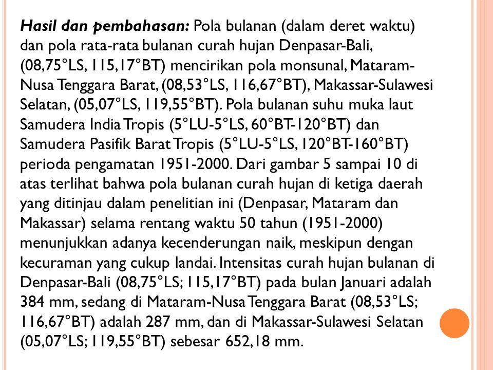 Hasil dan pembahasan: Pola bulanan (dalam deret waktu) dan pola rata-rata bulanan curah hujan Denpasar-Bali, (08,75°LS, 115,17°BT) mencirikan pola monsunal, Mataram- Nusa Tenggara Barat, (08,53°LS, 116,67°BT), Makassar-Sulawesi Selatan, (05,07°LS, 119,55°BT).