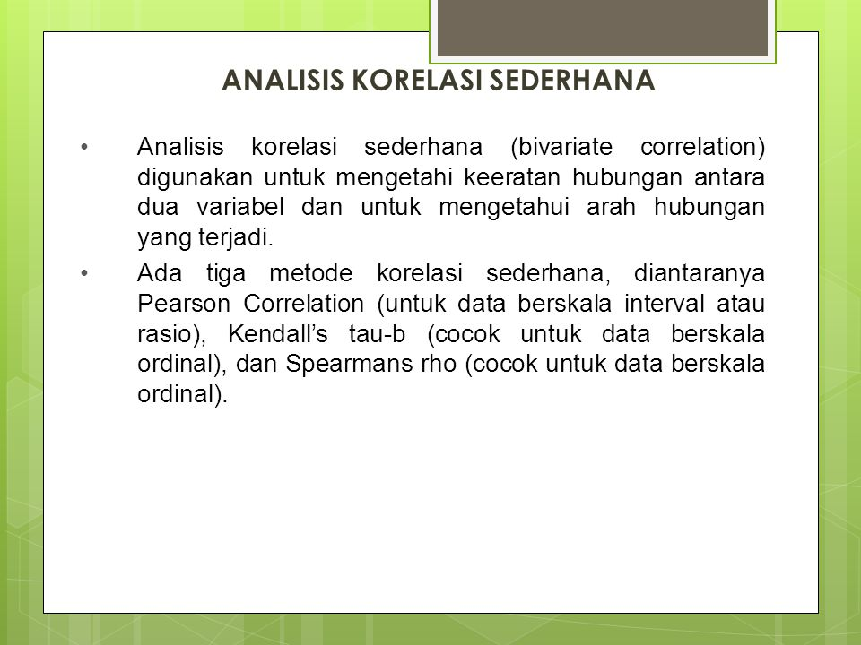 ANALISIS KORELASI SEDERHANA Analisis korelasi sederhana (bivariate correlation) digunakan untuk mengetahi keeratan hubungan antara dua variabel dan un