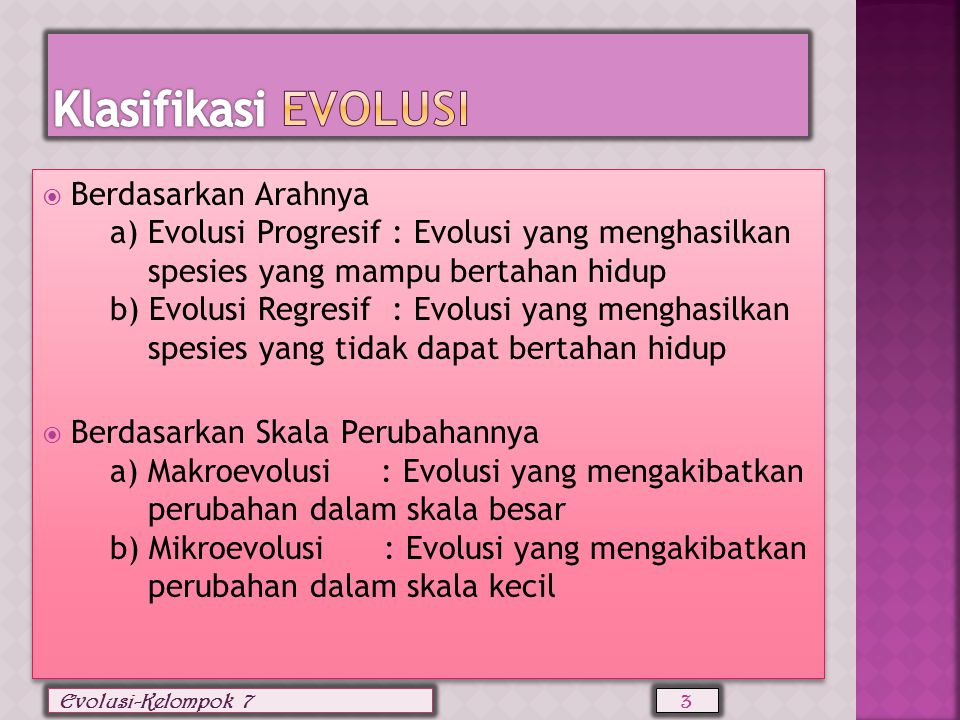  Berdasarkan Arahnya a) Evolusi Progresif : Evolusi yang menghasilkan spesies yang mampu bertahan hidup b) Evolusi Regresif : Evolusi yang menghasilkan spesies yang tidak dapat bertahan hidup  Berdasarkan Skala Perubahannya a) Makroevolusi : Evolusi yang mengakibatkan perubahan dalam skala besar b) Mikroevolusi : Evolusi yang mengakibatkan perubahan dalam skala kecil  Berdasarkan Arahnya a) Evolusi Progresif : Evolusi yang menghasilkan spesies yang mampu bertahan hidup b) Evolusi Regresif : Evolusi yang menghasilkan spesies yang tidak dapat bertahan hidup  Berdasarkan Skala Perubahannya a) Makroevolusi : Evolusi yang mengakibatkan perubahan dalam skala besar b) Mikroevolusi : Evolusi yang mengakibatkan perubahan dalam skala kecil 3 Evolusi-Kelompok 7