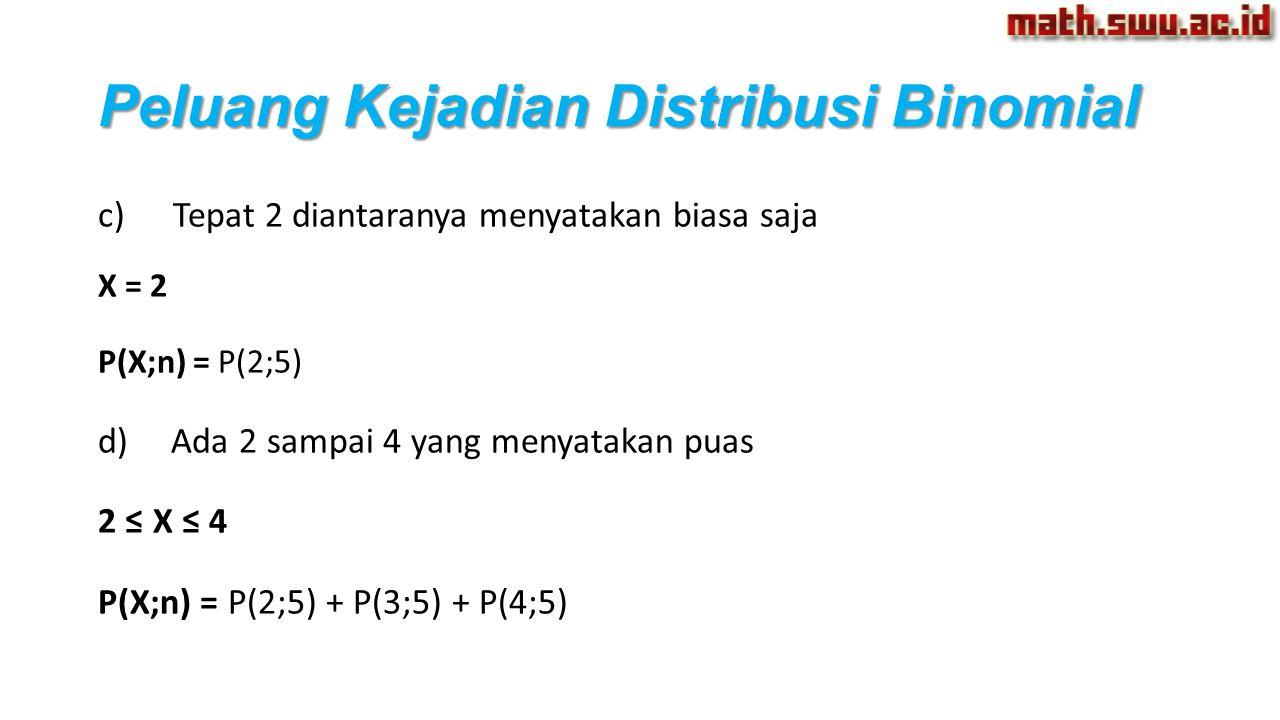 Peluang Kejadian Distribusi Binomial c) Tepat 2 diantaranya menyatakan biasa saja X = 2 P(X;n) = P(2;5) d) Ada 2 sampai 4 yang menyatakan puas 2 ≤ X ≤