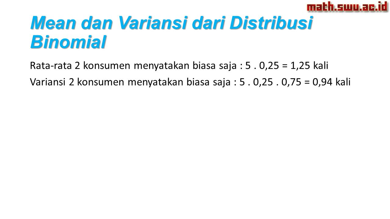 Rata-rata 2 konsumen menyatakan biasa saja : 5. 0,25 = 1,25 kali Variansi 2 konsumen menyatakan biasa saja : 5. 0,25. 0,75 = 0,94 kali