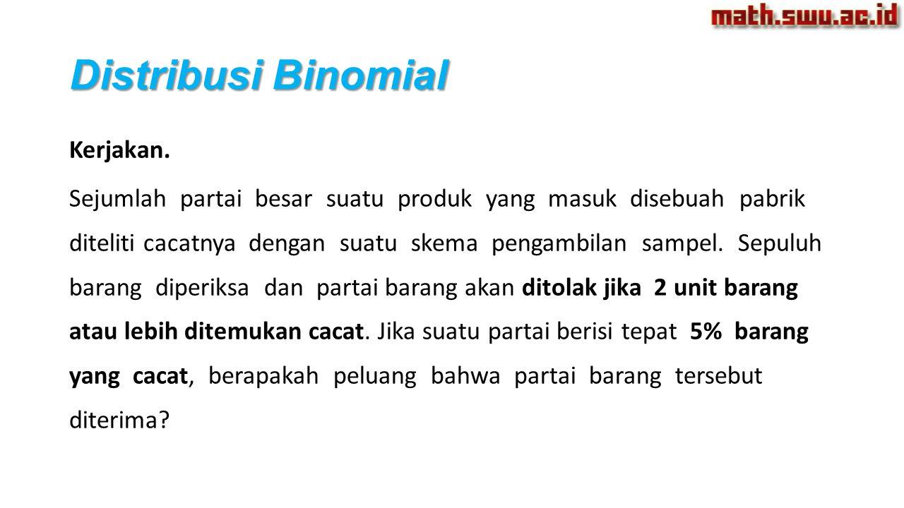 Distribusi Binomial Kerjakan. Sejumlah partai besar suatu produk yang masuk disebuah pabrik diteliti cacatnya dengan suatu skema pengambilan sampel. S