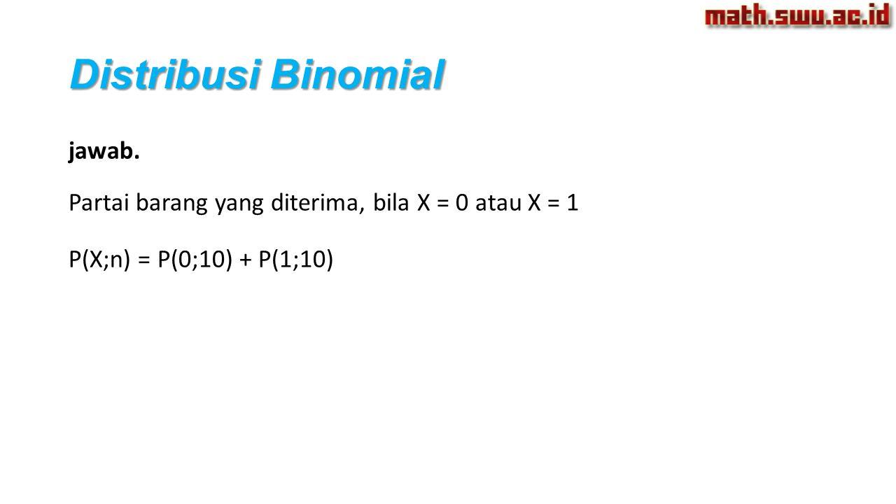Distribusi Binomial jawab. Partai barang yang diterima, bila X = 0 atau X = 1 P(X;n) = P(0;10) + P(1;10)
