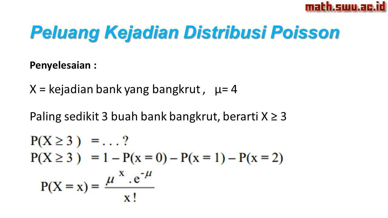 Peluang Kejadian Distribusi Poisson Penyelesaian : X = kejadian bank yang bangkrut, µ= 4 Paling sedikit 3 buah bank bangkrut, berarti X ≥ 3