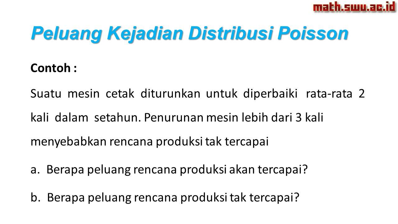Peluang Kejadian Distribusi Poisson Contoh : Suatu mesin cetak diturunkan untuk diperbaiki rata-rata 2 kali dalam setahun. Penurunan mesin lebih dari