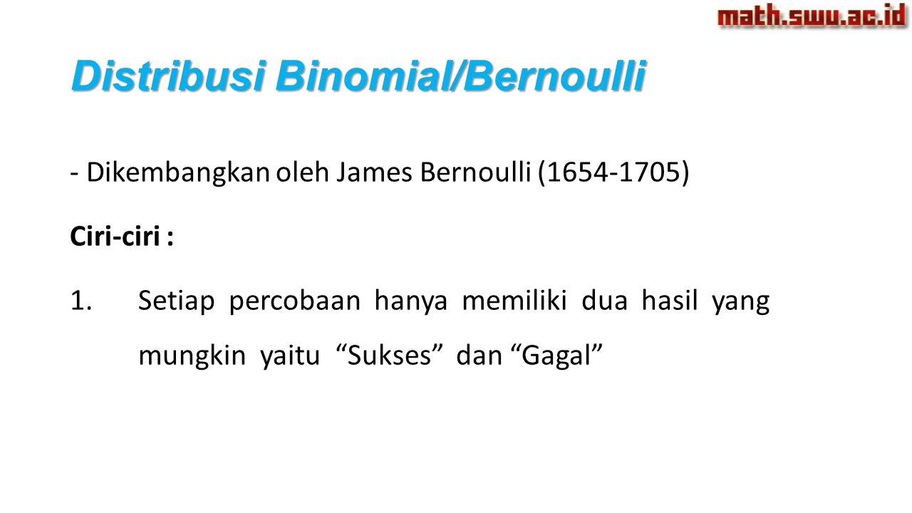Distribusi Binomial/Bernoulli - Dikembangkan oleh James Bernoulli (1654-1705) Ciri-ciri : 1.Setiap percobaan hanya memiliki dua hasil yang mungkin yai