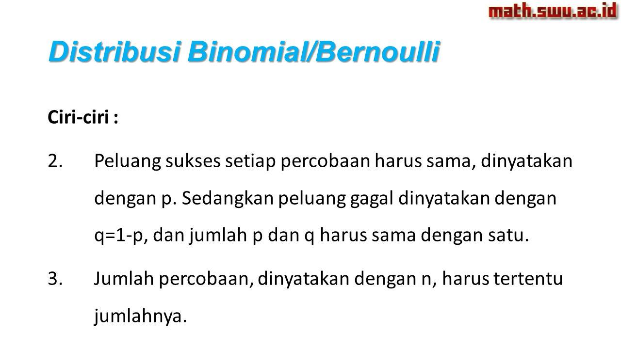 Distribusi Binomial/Bernoulli Ciri-ciri : 2.Peluang sukses setiap percobaan harus sama, dinyatakan dengan p. Sedangkan peluang gagal dinyatakan dengan