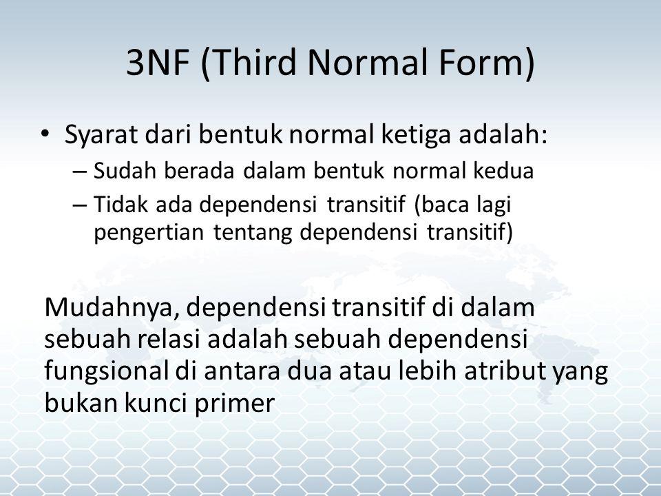 3NF (Third Normal Form) Syarat dari bentuk normal ketiga adalah: – Sudah berada dalam bentuk normal kedua – Tidak ada dependensi transitif (baca lagi pengertian tentang dependensi transitif) Mudahnya, dependensi transitif di dalam sebuah relasi adalah sebuah dependensi fungsional di antara dua atau lebih atribut yang bukan kunci primer