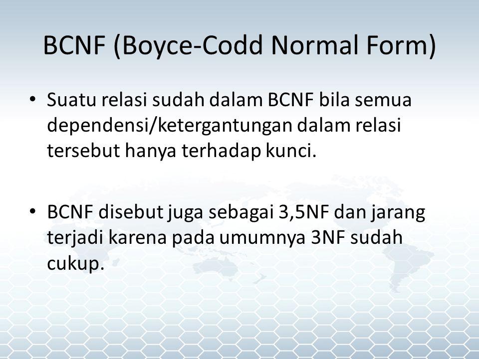 BCNF (Boyce-Codd Normal Form) Suatu relasi sudah dalam BCNF bila semua dependensi/ketergantungan dalam relasi tersebut hanya terhadap kunci.