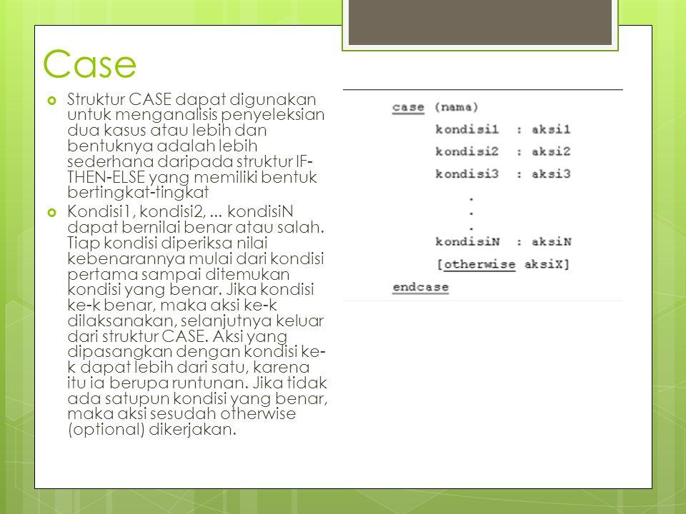 Case  Struktur CASE dapat digunakan untuk menganalisis penyeleksian dua kasus atau lebih dan bentuknya adalah lebih sederhana daripada struktur IF- T