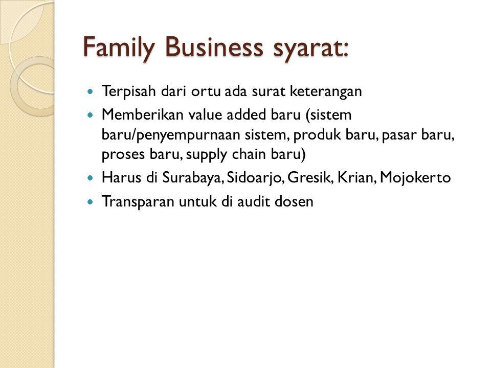 Family Business syarat: Terpisah dari ortu ada surat keterangan Memberikan value added baru (sistem baru/penyempurnaan sistem, produk baru, pasar baru, proses baru, supply chain baru) Harus di Surabaya, Sidoarjo, Gresik, Krian, Mojokerto Transparan untuk di audit dosen