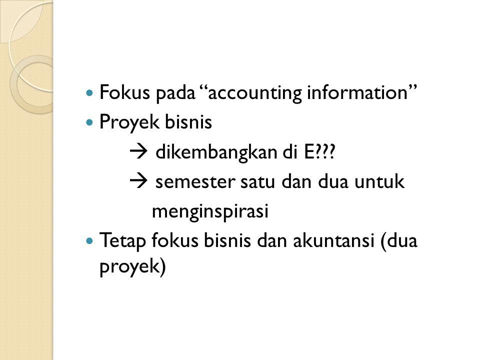 Fokus pada accounting information Proyek bisnis  dikembangkan di E .