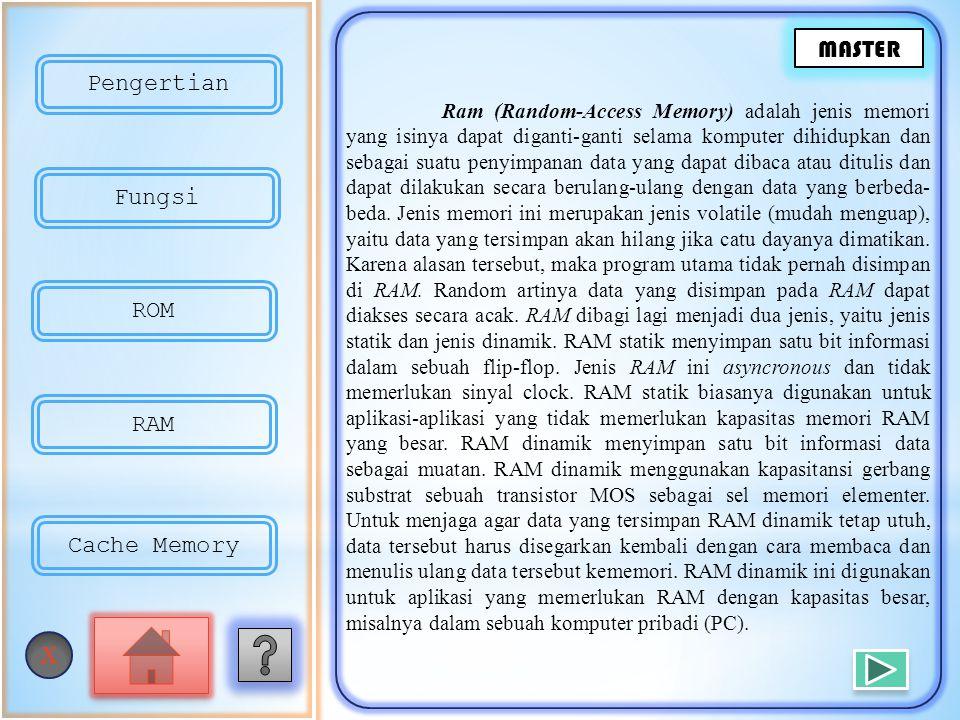 Ram (Random-Access Memory) adalah jenis memori yang isinya dapat diganti-ganti selama komputer dihidupkan dan sebagai suatu penyimpanan data yang dapat dibaca atau ditulis dan dapat dilakukan secara berulang-ulang dengan data yang berbeda- beda.