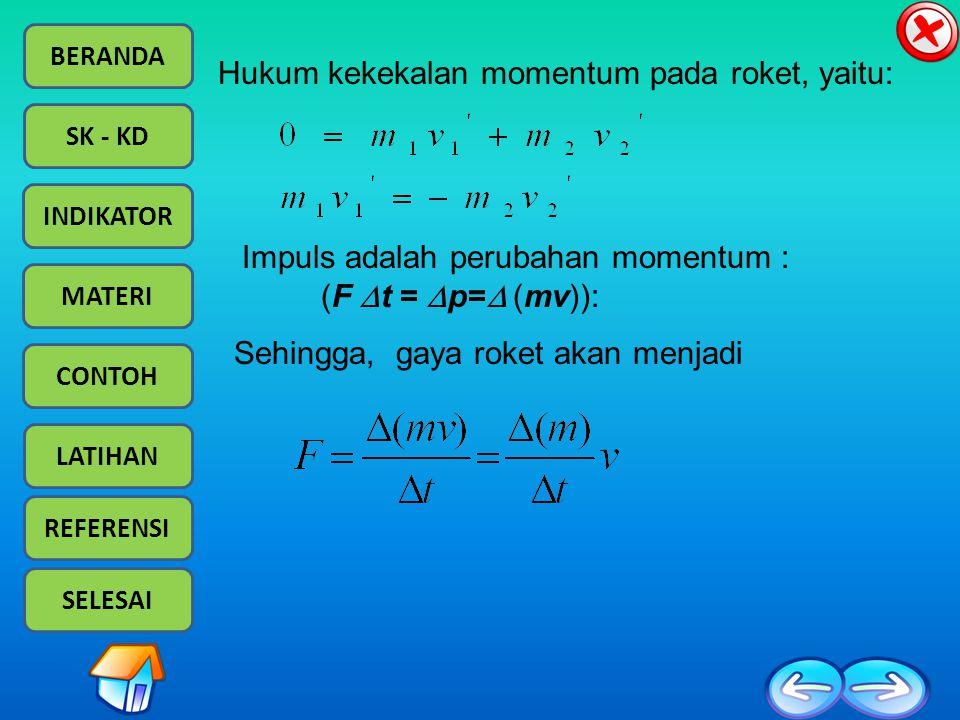 BERANDA SK - KD INDIKATOR MATERI CONTOH LATIHAN REFERENSI SELESAI Impuls adalah perubahan momentum : (F  t =  p=  (mv)): Sehingga, gaya roket akan