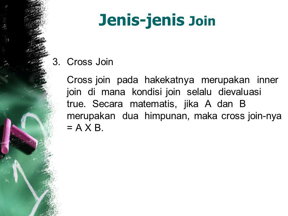 Jenis-jenis Join 3.Cross Join Cross join pada hakekatnya merupakan inner join di mana kondisi join selalu dievaluasi true. Secara matematis, jika A da