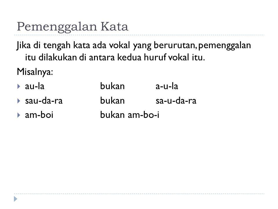 Pemenggalan Kata Jika di tengah kata ada vokal yang berurutan, pemenggalan itu dilakukan di antara kedua huruf vokal itu. Misalnya:  au-labukana-u-la