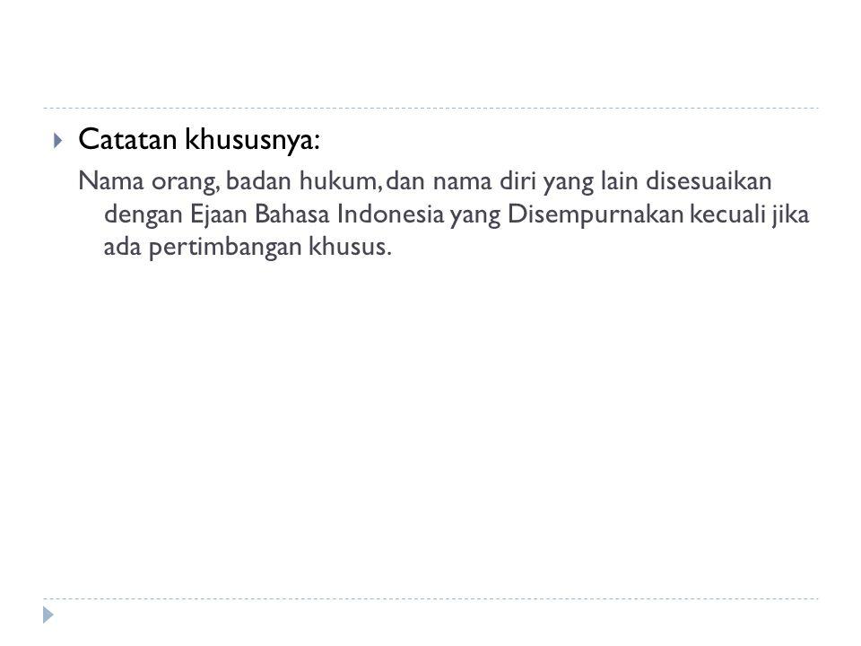  Catatan khususnya: Nama orang, badan hukum, dan nama diri yang lain disesuaikan dengan Ejaan Bahasa Indonesia yang Disempurnakan kecuali jika ada pe