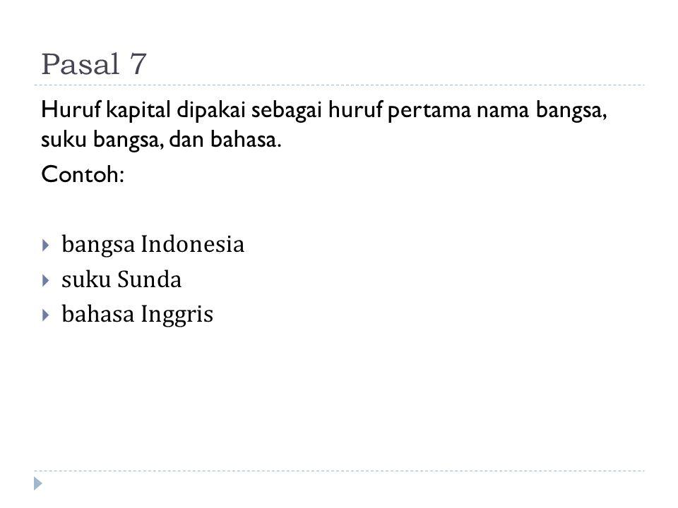 Pasal 7 Huruf kapital dipakai sebagai huruf pertama nama bangsa, suku bangsa, dan bahasa. Contoh:  bangsa Indonesia  suku Sunda  bahasa Inggris