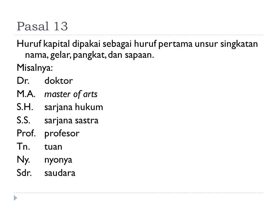 Pasal 13 Huruf kapital dipakai sebagai huruf pertama unsur singkatan nama, gelar, pangkat, dan sapaan. Misalnya: Dr. doktor M.A.master of arts S.H.sar