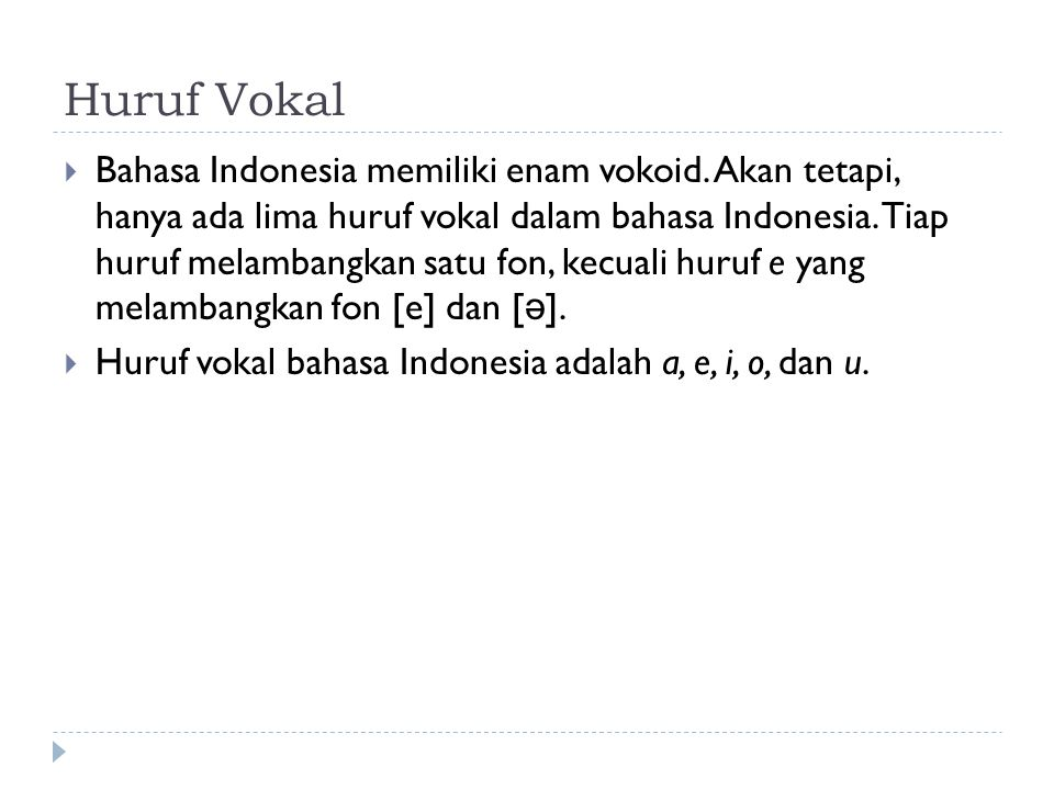 Huruf Vokal  Bahasa Indonesia memiliki enam vokoid. Akan tetapi, hanya ada lima huruf vokal dalam bahasa Indonesia. Tiap huruf melambangkan satu fon,