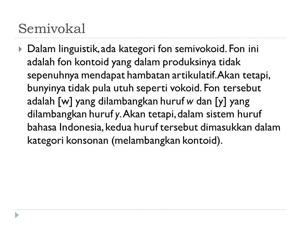 Semivokal  Dalam linguistik, ada kategori fon semivokoid. Fon ini adalah fon kontoid yang dalam produksinya tidak sepenuhnya mendapat hambatan artiku