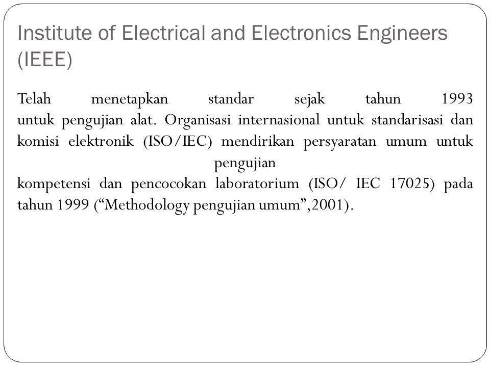 Institute of Electrical and Electronics Engineers (IEEE) Telah menetapkan standar sejak tahun 1993 untuk pengujian alat. Organisasi internasional untu