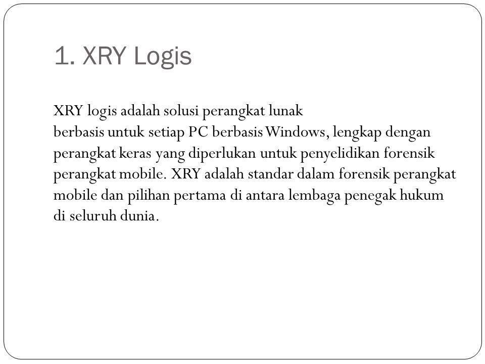 1. XRY Logis XRY logis adalah solusi perangkat lunak berbasis untuk setiap PC berbasis Windows, lengkap dengan perangkat keras yang diperlukan untuk p