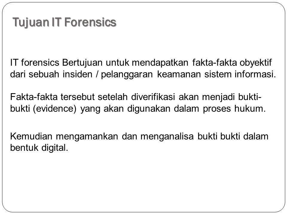 Tujuan IT Forensics IT forensics Bertujuan untuk mendapatkan fakta-fakta obyektif dari sebuah insiden / pelanggaran keamanan sistem informasi. Fakta-f