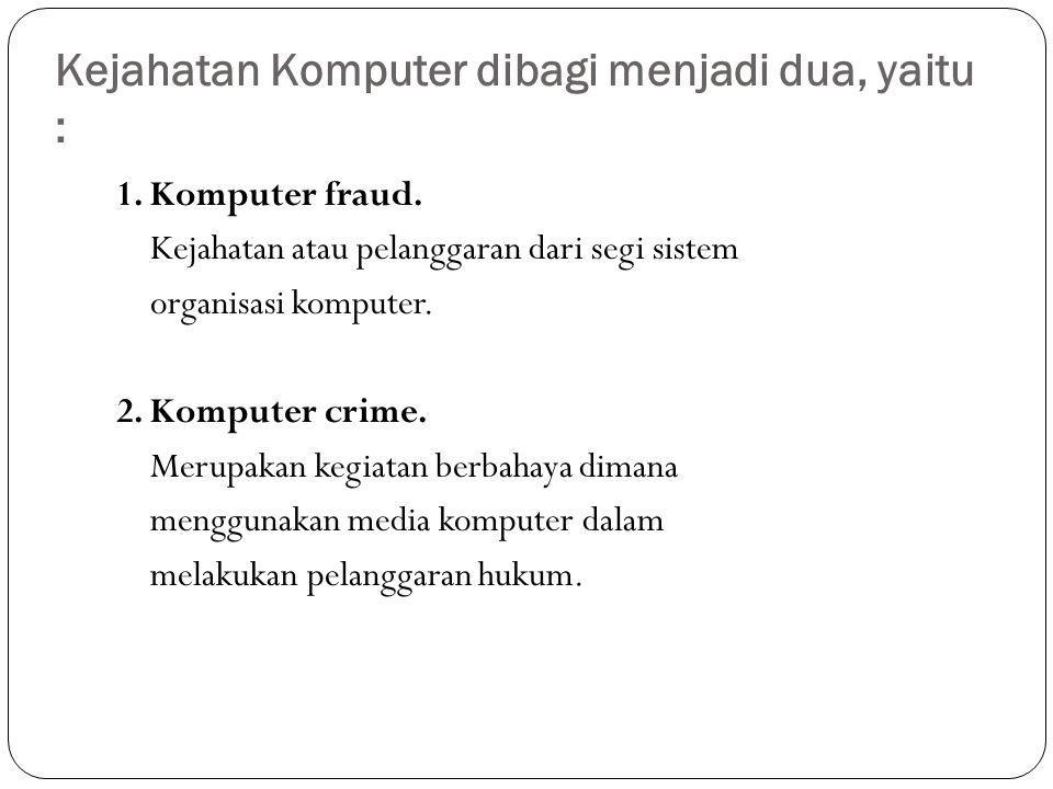 Kejahatan Komputer dibagi menjadi dua, yaitu : 1. Komputer fraud. Kejahatan atau pelanggaran dari segi sistem organisasi komputer. 2. Komputer crime.