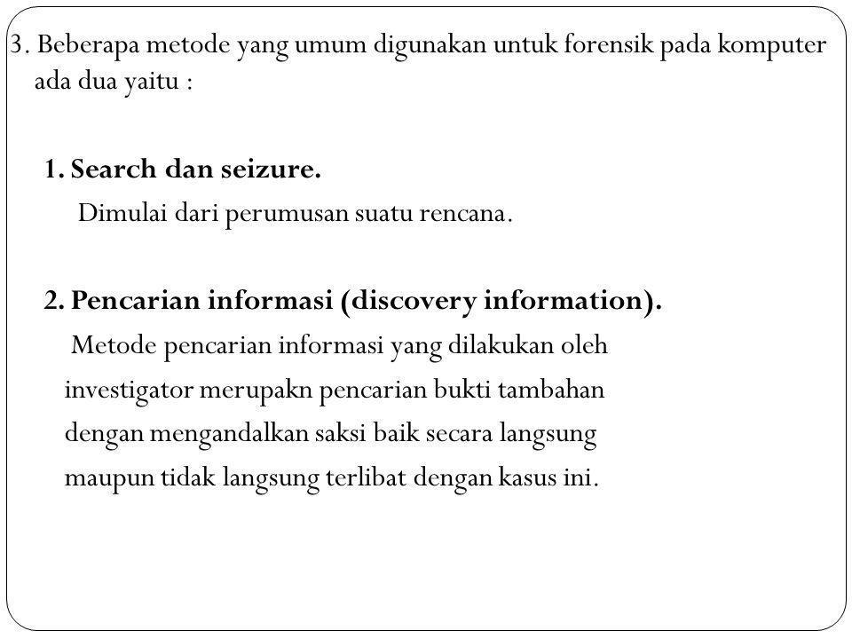 3. Beberapa metode yang umum digunakan untuk forensik pada komputer ada dua yaitu : 1. Search dan seizure. Dimulai dari perumusan suatu rencana. 2. Pe