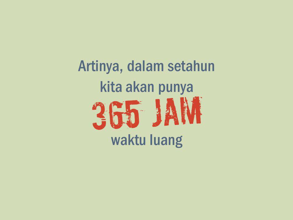 Artinya, dalam setahun 365 jam kita akan punya waktu luang