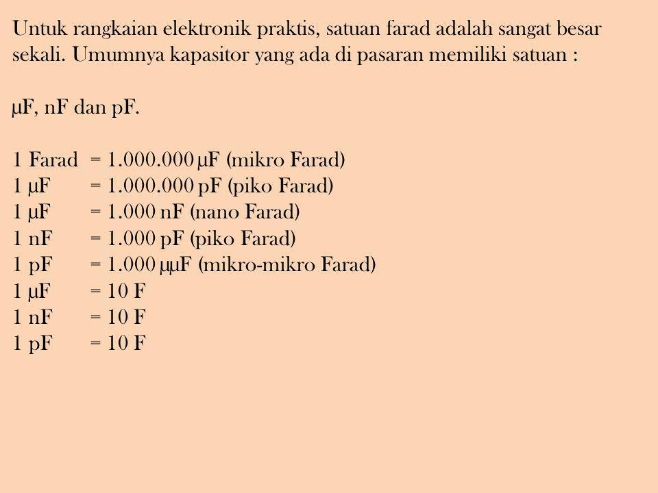 Untuk rangkaian elektronik praktis, satuan farad adalah sangat besar sekali. Umumnya kapasitor yang ada di pasaran memiliki satuan : µF, nF dan pF. 1