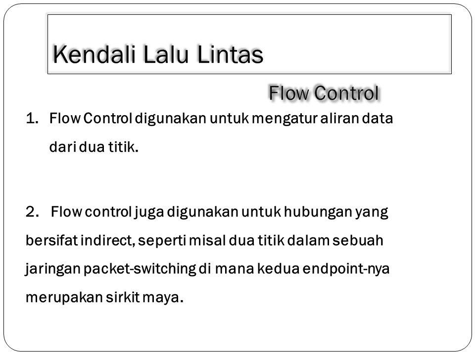 Kendali Lalu Lintas Fungsi dari flow control adalah untuk memberi kesempatan kepada penerima (receiver) agar dapat mengendalikan laju penerimaan data, sehingga ia tidak terbanjiri oleh limpahan data.