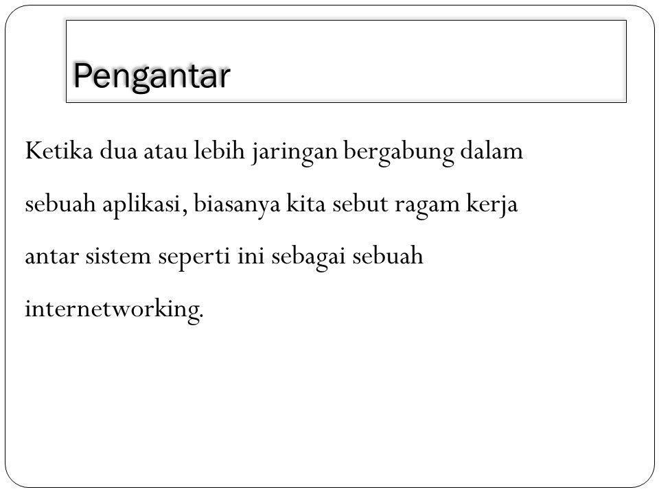 Pengantar Ketika dua atau lebih jaringan bergabung dalam sebuah aplikasi, biasanya kita sebut ragam kerja antar sistem seperti ini sebagai sebuah internetworking.