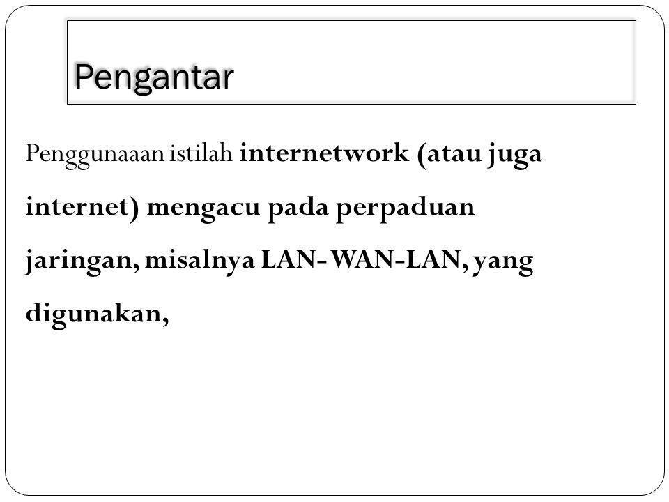 Pengantar Penggunaaan istilah internetwork (atau juga internet) mengacu pada perpaduan jaringan, misalnya LAN- WAN-LAN, yang digunakan,