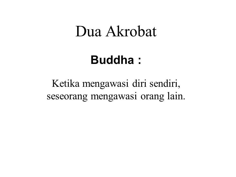 Dua Akrobat Buddha : Ketika mengawasi diri sendiri, seseorang mengawasi orang lain. When watching after others, one watches after oneself.