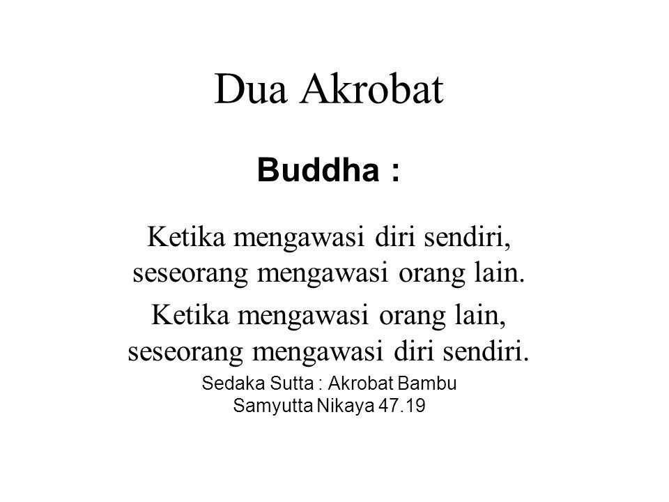 Dua Akrobat Buddha : Ketika mengawasi diri sendiri, seseorang mengawasi orang lain. Ketika mengawasi orang lain, seseorang mengawasi diri sendiri. Sed